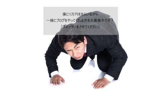 -僕に1万円をもらいながら一緒にブログをやってくれる方を大募集中です!「スポンサーをさせてください」-